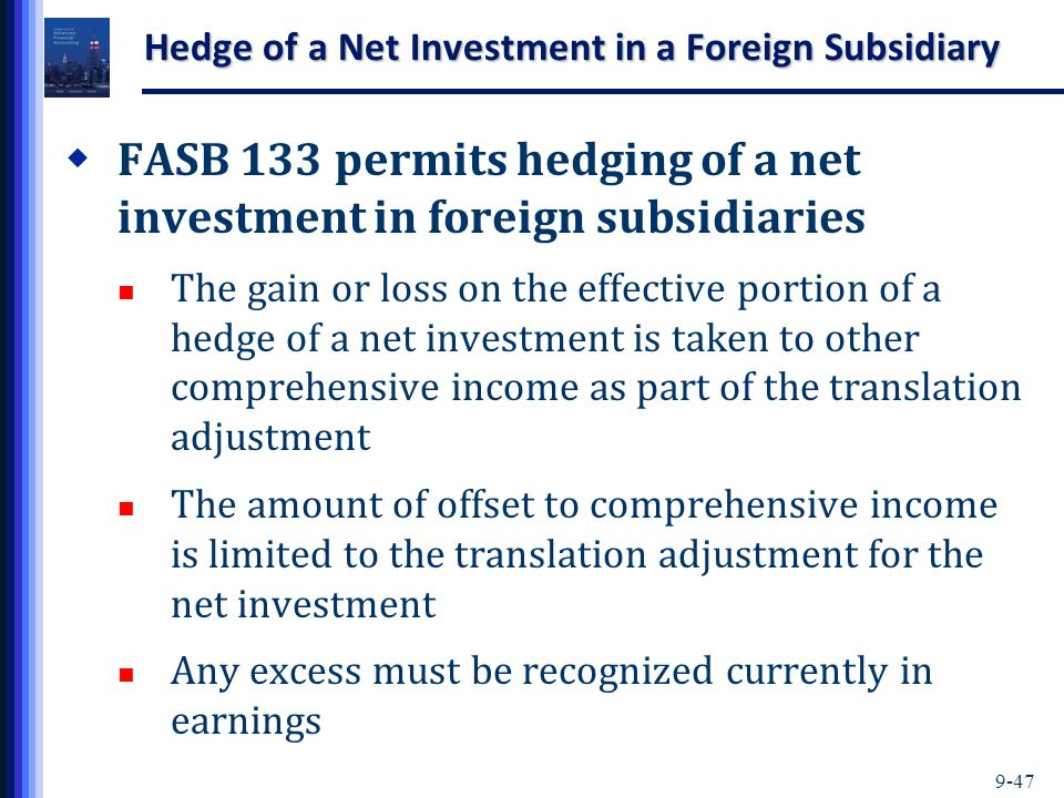 9-47 Hedge of a Net Investment in a Foreign Subsidiary  FASB 133 permits hedging of a net investment in foreign subsidiaries The gain or loss on the effective portion of a hedge of a net investment is taken to other comprehensive income as part of the translation adjustment The amount of offset to comprehensive income is limited to the translation adjustment for the net investment Any excess must be recognized currently in earnings