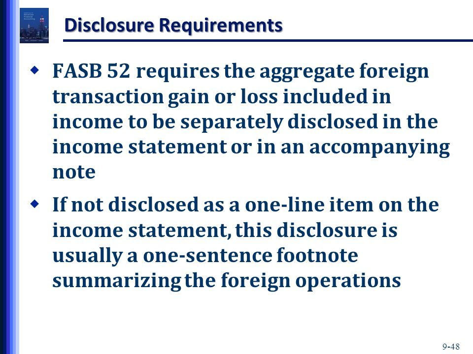 9-48 Disclosure Requirements  FASB 52 requires the aggregate foreign transaction gain or loss included in income to be separately disclosed in the income statement or in an accompanying note  If not disclosed as a one-line item on the income statement, this disclosure is usually a one-sentence footnote summarizing the foreign operations