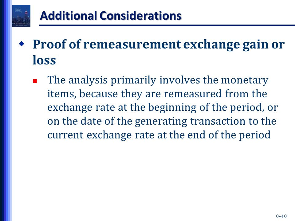 9-49 Additional Considerations  Proof of remeasurement exchange gain or loss The analysis primarily involves the monetary items, because they are remeasured from the exchange rate at the beginning of the period, or on the date of the generating transaction to the current exchange rate at the end of the period