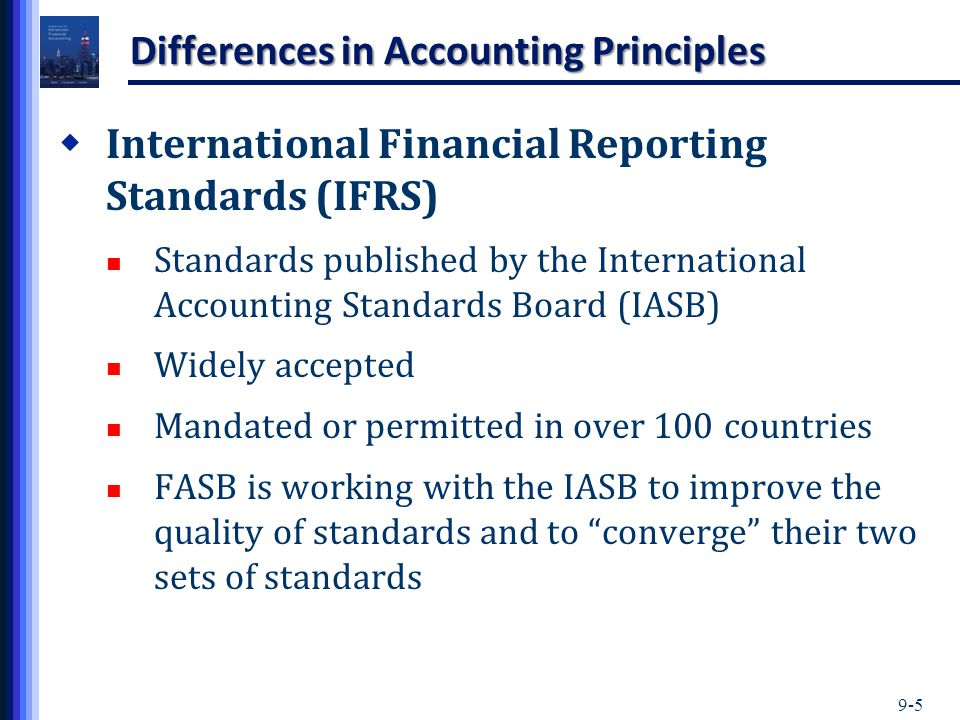 9-5 Differences in Accounting Principles  International Financial Reporting Standards (IFRS) Standards published by the International Accounting Stan