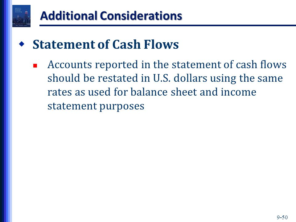 9-50 Additional Considerations  Statement of Cash Flows Accounts reported in the statement of cash flows should be restated in U.S.