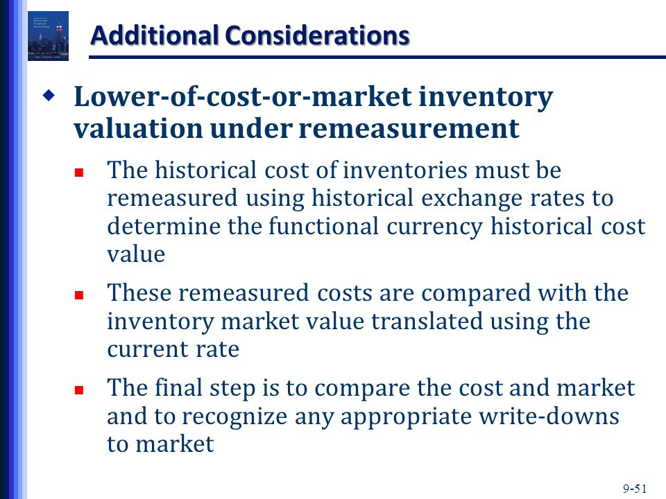 9-51 Additional Considerations  Lower-of-cost-or-market inventory valuation under remeasurement The historical cost of inventories must be remeasured using historical exchange rates to determine the functional currency historical cost value These remeasured costs are compared with the inventory market value translated using the current rate The final step is to compare the cost and market and to recognize any appropriate write-downs to market