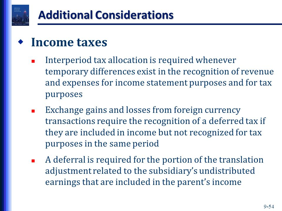 9-54 Additional Considerations  Income taxes Interperiod tax allocation is required whenever temporary differences exist in the recognition of revenue and expenses for income statement purposes and for tax purposes Exchange gains and losses from foreign currency transactions require the recognition of a deferred tax if they are included in income but not recognized for tax purposes in the same period A deferral is required for the portion of the translation adjustment related to the subsidiary's undistributed earnings that are included in the parent's income