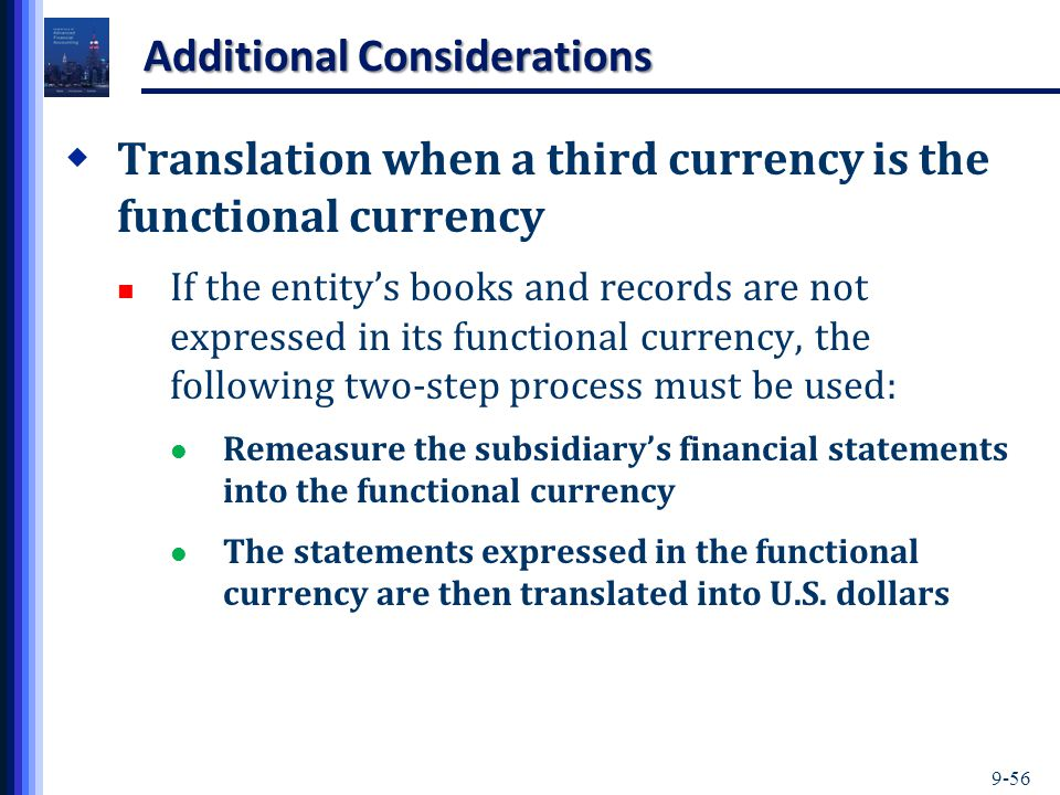 9-56 Additional Considerations  Translation when a third currency is the functional currency If the entity's books and records are not expressed in its functional currency, the following two-step process must be used: Remeasure the subsidiary's financial statements into the functional currency The statements expressed in the functional currency are then translated into U.S.
