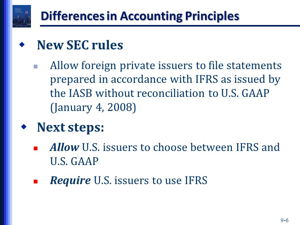 9-6 Differences in Accounting Principles  New SEC rules Allow foreign private issuers to file statements prepared in accordance with IFRS as issued b