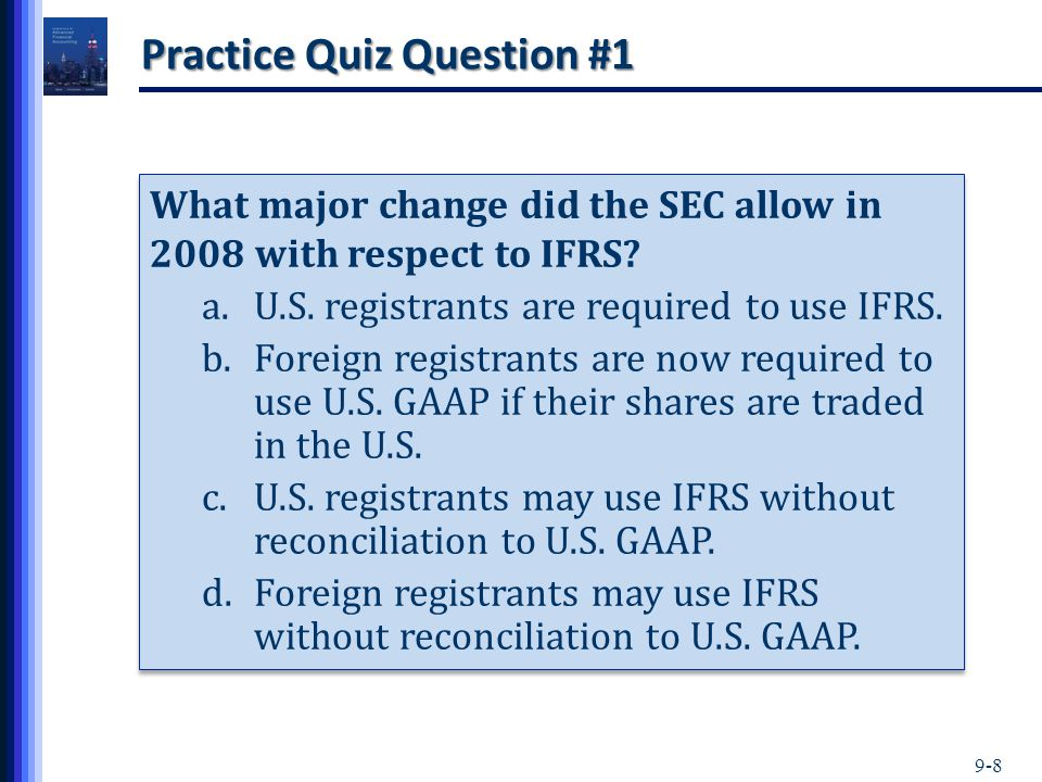 9-8 Practice Quiz Question #1 What major change did the SEC allow in 2008 with respect to IFRS? a.U.S. registrants are required to use IFRS. b.Foreign