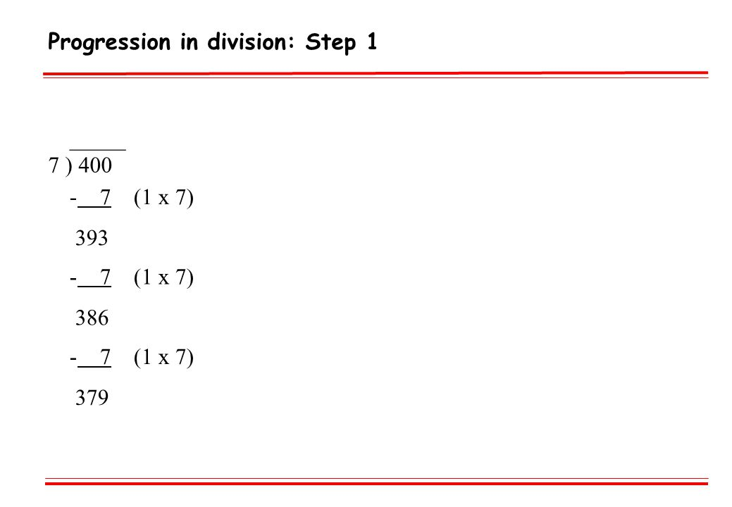 Progression in division: Step 1 _____ 7 ) 400 - 7 (1 x 7) 393 - 7 (1 x 7) 386 - 7 (1 x 7) 379