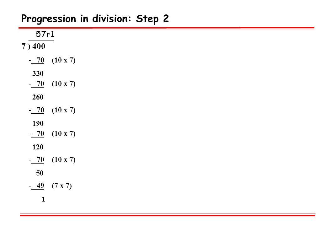 Progression in division: Step 2 _____ 7 ) 400 - 70 (10 x 7) 330 - 70 (10 x 7) 260 - 70 (10 x 7) 190 - 70 (10 x 7) 120 - 70 (10 x 7) 50 - 49 (7 x 7) 1 57r1