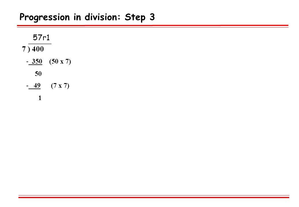 Progression in division: Step 3 _____ 7 ) 400 - 350 (50 x 7) 50 - 49 (7 x 7) 1 57r1