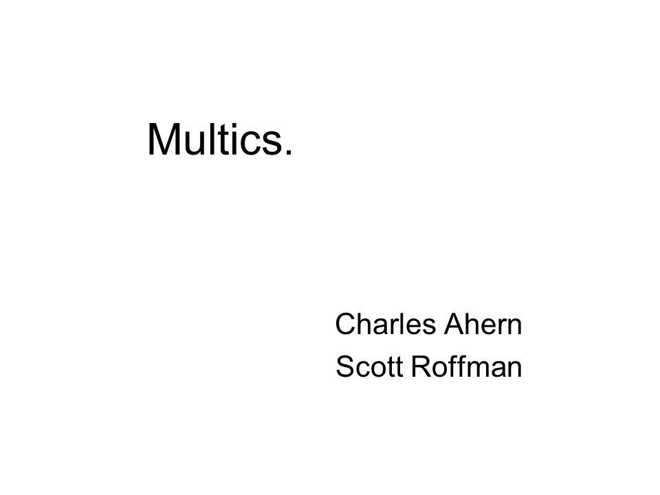 Multics. Charles Ahern Scott Roffman