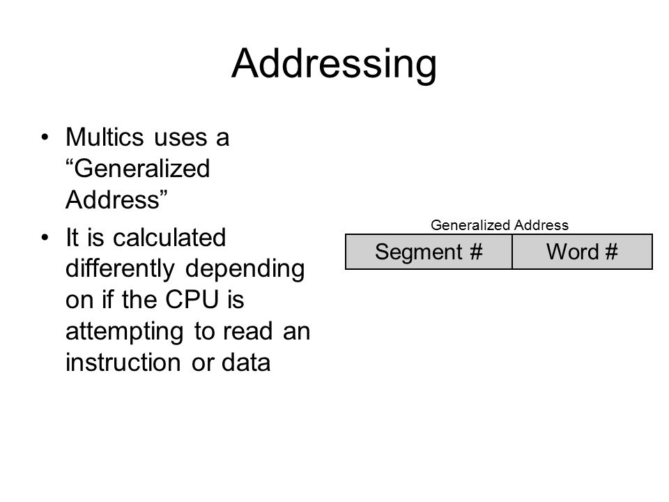Addressing Multics uses a Generalized Address It is calculated differently depending on if the CPU is attempting to read an instruction or data Segment #Word # Generalized Address