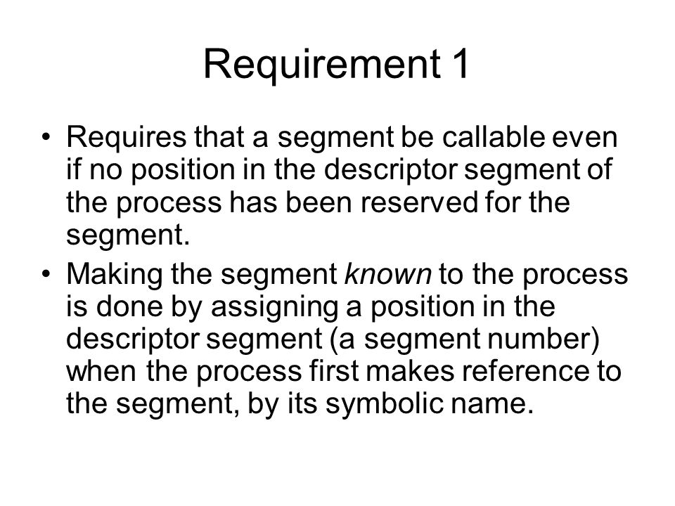 Requirement 1 Requires that a segment be callable even if no position in the descriptor segment of the process has been reserved for the segment.