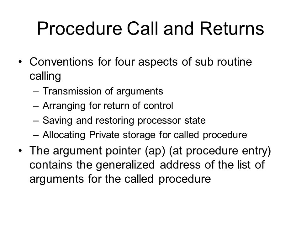 Procedure Call and Returns Conventions for four aspects of sub routine calling –Transmission of arguments –Arranging for return of control –Saving and restoring processor state –Allocating Private storage for called procedure The argument pointer (ap) (at procedure entry) contains the generalized address of the list of arguments for the called procedure