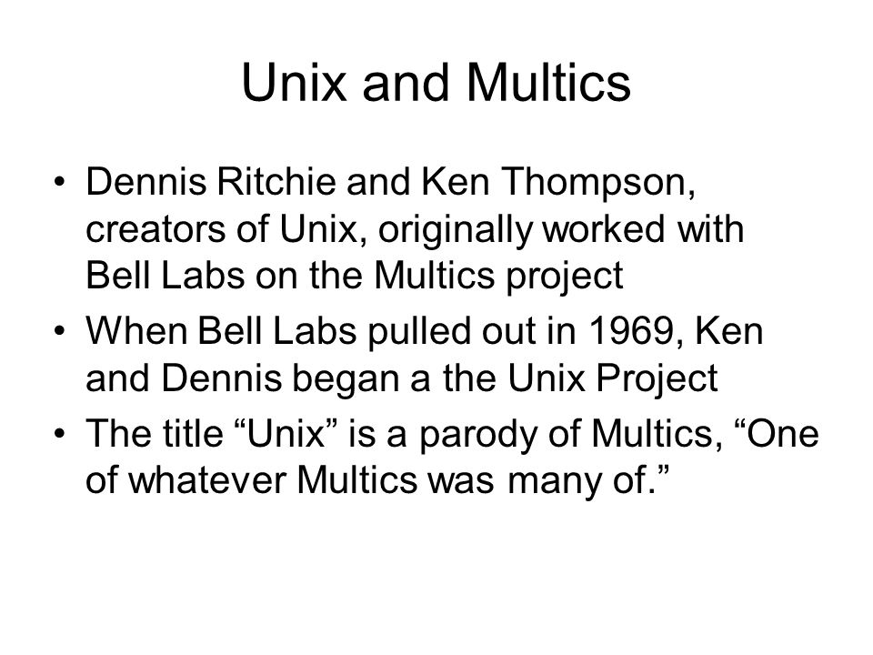 Unix and Multics Dennis Ritchie and Ken Thompson, creators of Unix, originally worked with Bell Labs on the Multics project When Bell Labs pulled out in 1969, Ken and Dennis began a the Unix Project The title Unix is a parody of Multics, One of whatever Multics was many of.