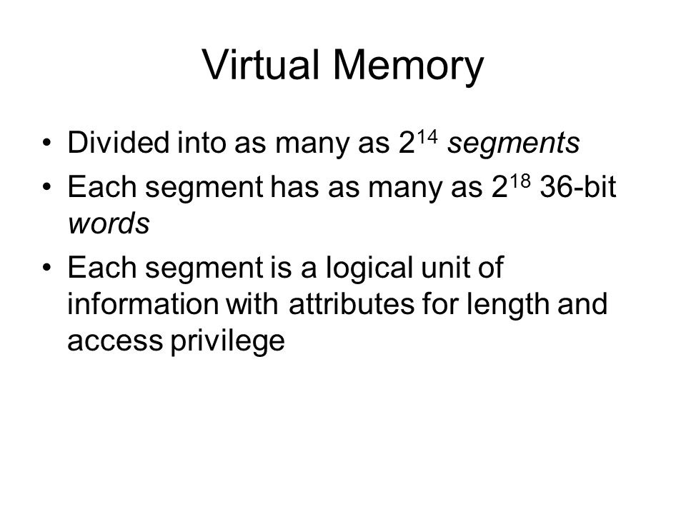 Virtual Memory Divided into as many as 2 14 segments Each segment has as many as 2 18 36-bit words Each segment is a logical unit of information with attributes for length and access privilege