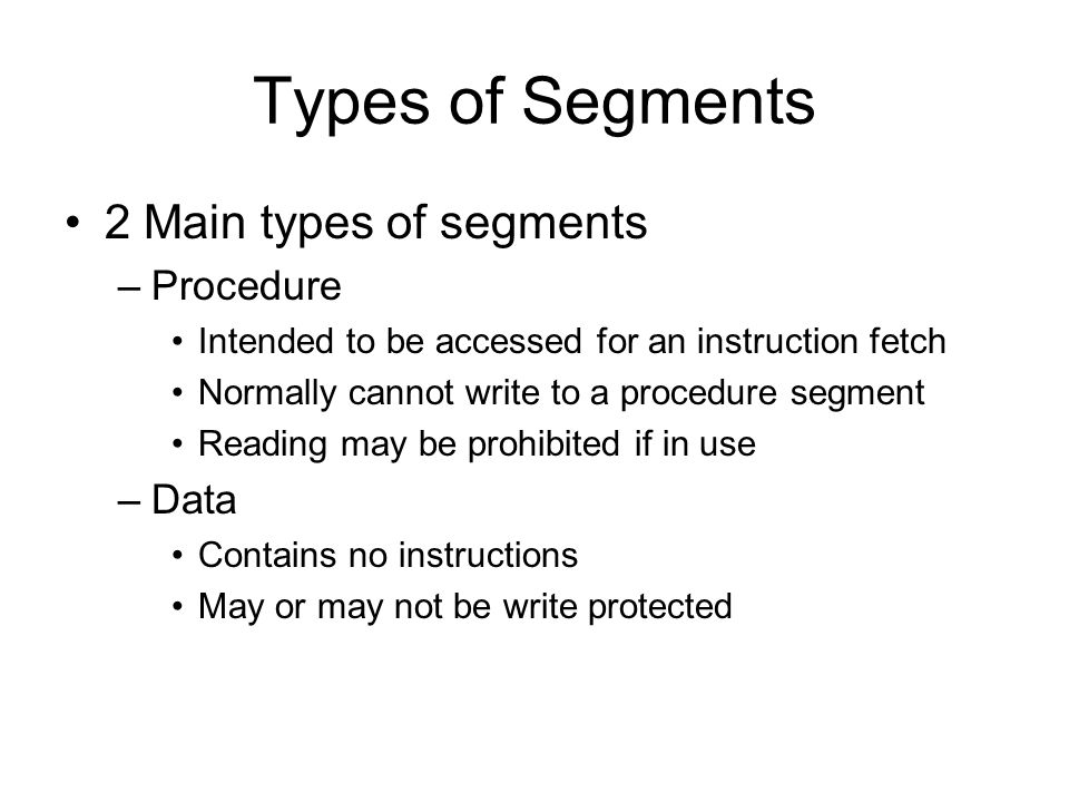 Types of Segments 2 Main types of segments –Procedure Intended to be accessed for an instruction fetch Normally cannot write to a procedure segment Reading may be prohibited if in use –Data Contains no instructions May or may not be write protected