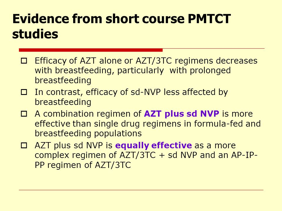 Evidence from short course PMTCT studies  Efficacy of AZT alone or AZT/3TC regimens decreases with breastfeeding, particularly with prolonged breastf