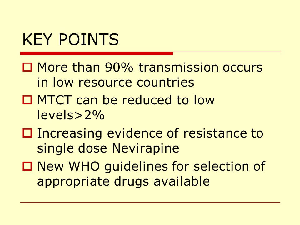 KEY POINTS  More than 90% transmission occurs in low resource countries  MTCT can be reduced to low levels>2%  Increasing evidence of resistance to