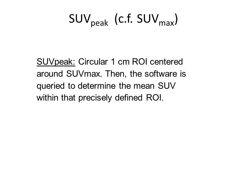SUV peak (c.f. SUV max ) SUVpeak: Circular 1 cm ROI centered around SUVmax.