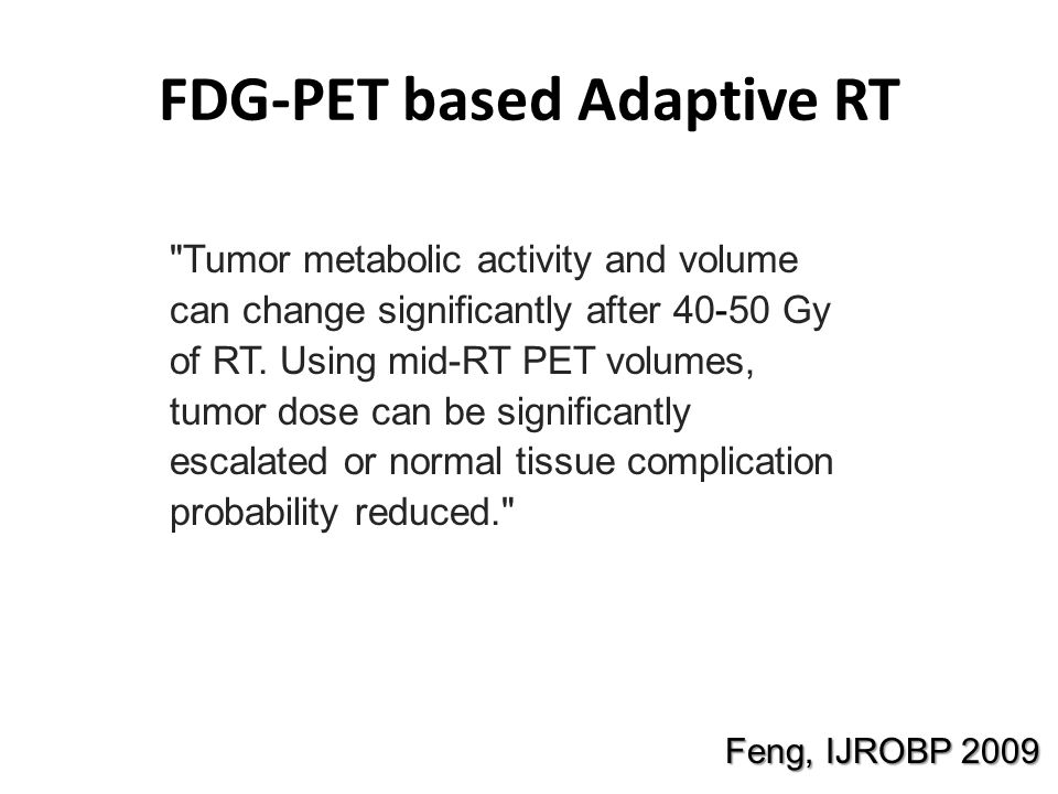 FDG-PET based Adaptive RT Feng, IJROBP 2009 Tumor metabolic activity and volume can change significantly after 40-50 Gy of RT.
