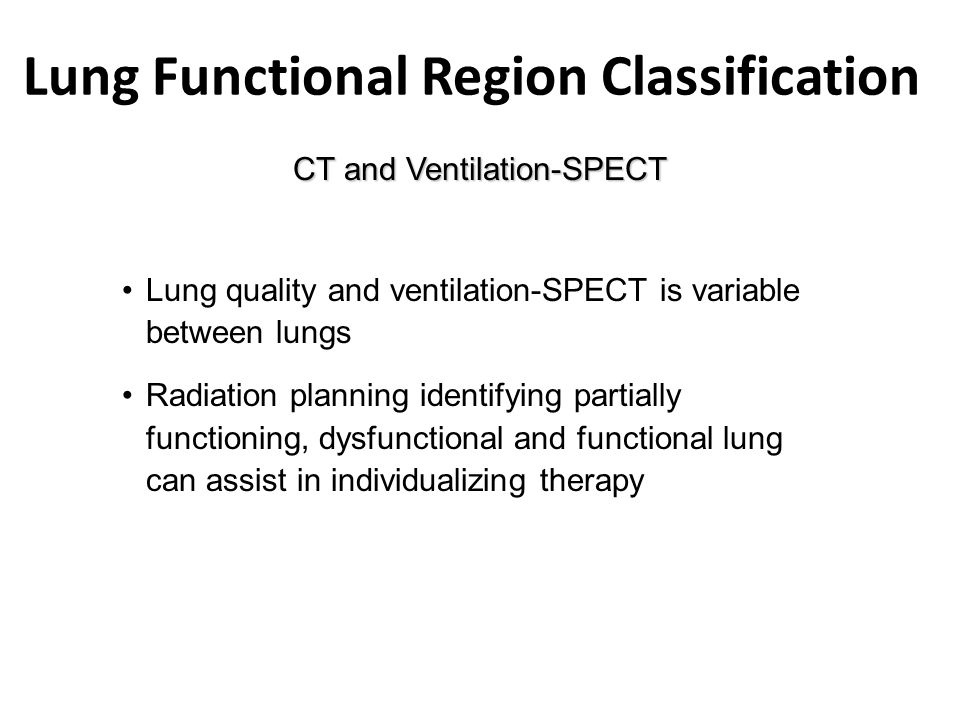 Lung Functional Region Classification CT and Ventilation-SPECT Lung quality and ventilation-SPECT is variable between lungs Radiation planning identifying partially functioning, dysfunctional and functional lung can assist in individualizing therapy