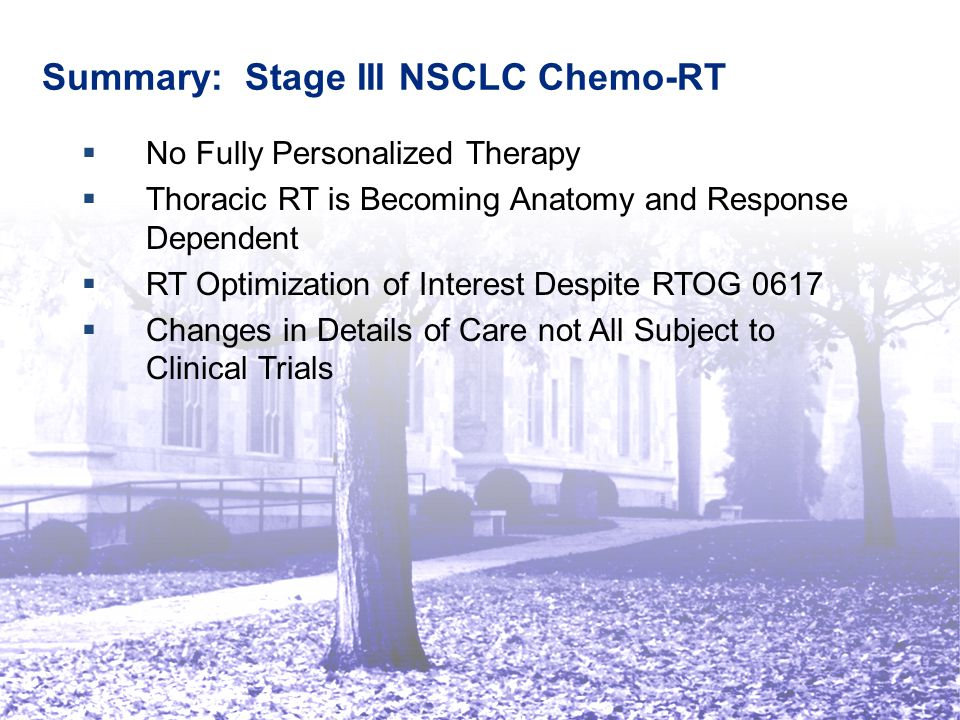 Summary: Stage III NSCLC Chemo-RT   No Fully Personalized Therapy   Thoracic RT is Becoming Anatomy and Response Dependent   RT Optimization of Interest Despite RTOG 0617   Changes in Details of Care not All Subject to Clinical Trials