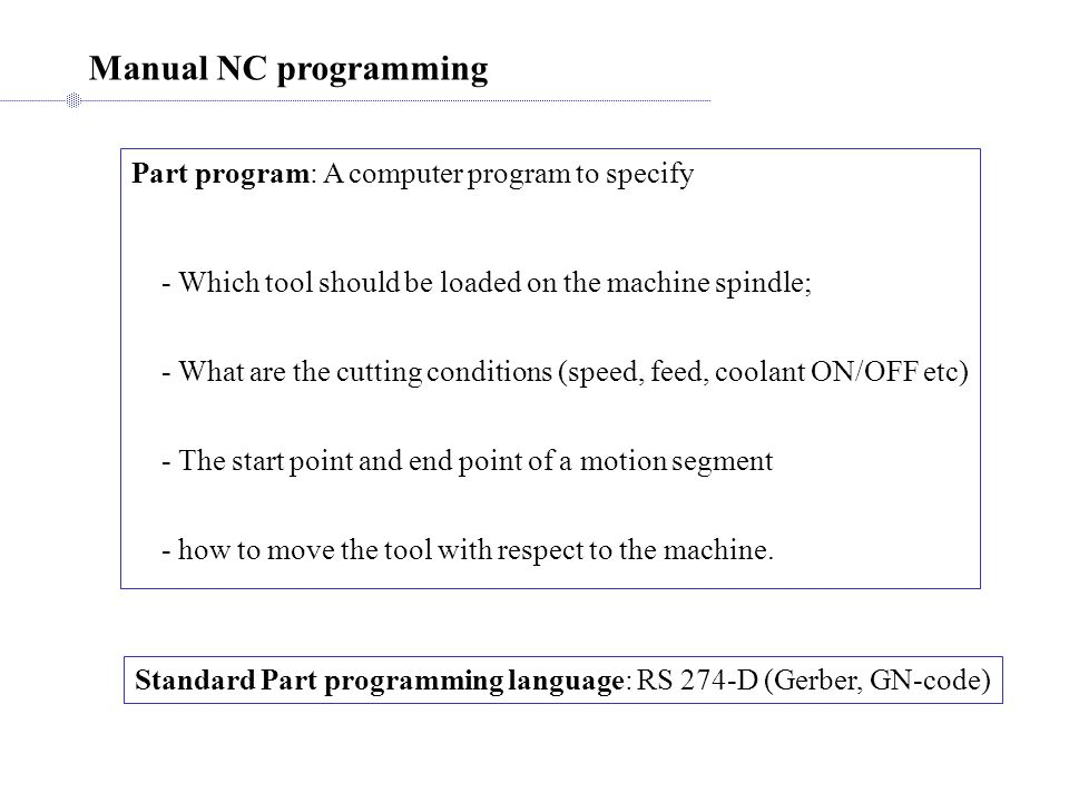 Manual NC programming Part program: A computer program to specify - Which tool should be loaded on the machine spindle; - What are the cutting conditions (speed, feed, coolant ON/OFF etc) - The start point and end point of a motion segment - how to move the tool with respect to the machine.