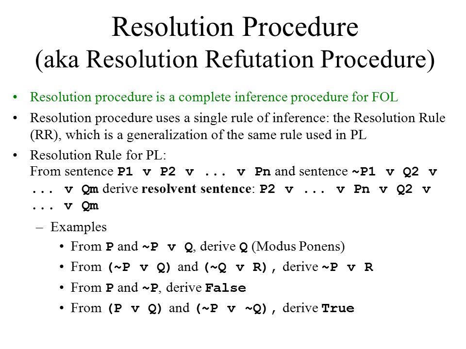 Resolution Procedure (aka Resolution Refutation Procedure) Resolution procedure is a complete inference procedure for FOL Resolution procedure uses a