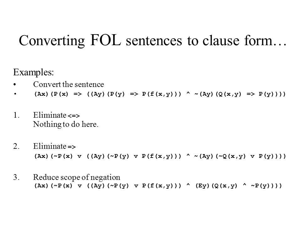 Converting FOL sentences to clause form… Examples: Convert the sentence (Ax)(P(x) => ((Ay)(P(y) => P(f(x,y))) ^ ~(Ay)(Q(x,y) => P(y)))) 1.Eliminate No