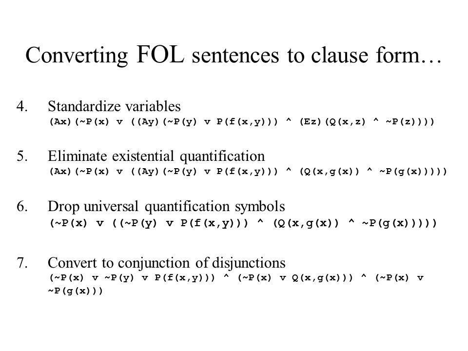 Converting FOL sentences to clause form… 4.Standardize variables (Ax)(~P(x) v ((Ay)(~P(y) v P(f(x,y))) ^ (Ez)(Q(x,z) ^ ~P(z)))) 5.Eliminate existentia