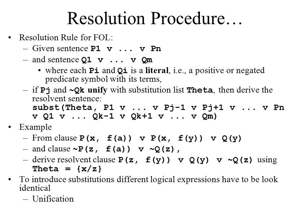 Resolution Procedure… Resolution Rule for FOL: –Given sentence P1 v... v Pn –and sentence Q1 v... v Qm where each Pi and Qi is a literal, i.e., a posi