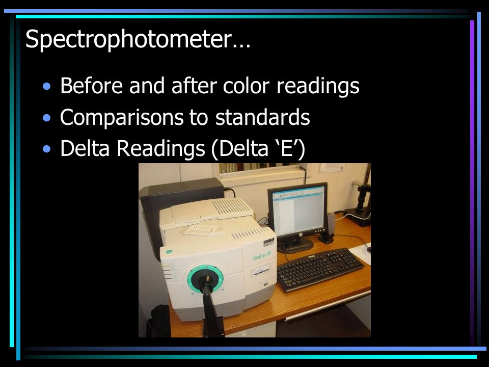 Spectrophotometer… Before and after color readings Comparisons to standards Delta Readings (Delta 'E')