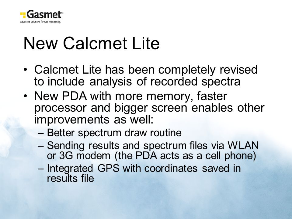 New Calcmet Lite Calcmet Lite has been completely revised to include analysis of recorded spectra New PDA with more memory, faster processor and bigger screen enables other improvements as well: –Better spectrum draw routine –Sending results and spectrum files via WLAN or 3G modem (the PDA acts as a cell phone) –Integrated GPS with coordinates saved in results file