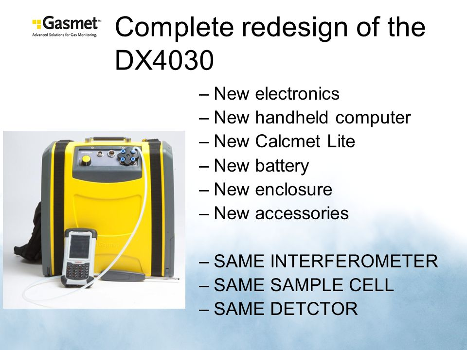 Complete redesign of the DX4030 –New electronics –New handheld computer –New Calcmet Lite –New battery –New enclosure –New accessories –SAME INTERFEROMETER –SAME SAMPLE CELL –SAME DETCTOR