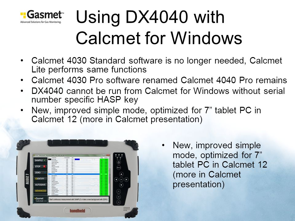 Using DX4040 with Calcmet for Windows New, improved simple mode, optimized for 7 tablet PC in Calcmet 12 (more in Calcmet presentation) Calcmet 4030 Standard software is no longer needed, Calcmet Lite performs same functions Calcmet 4030 Pro software renamed Calcmet 4040 Pro remains DX4040 cannot be run from Calcmet for Windows without serial number specific HASP key New, improved simple mode, optimized for 7 tablet PC in Calcmet 12 (more in Calcmet presentation)