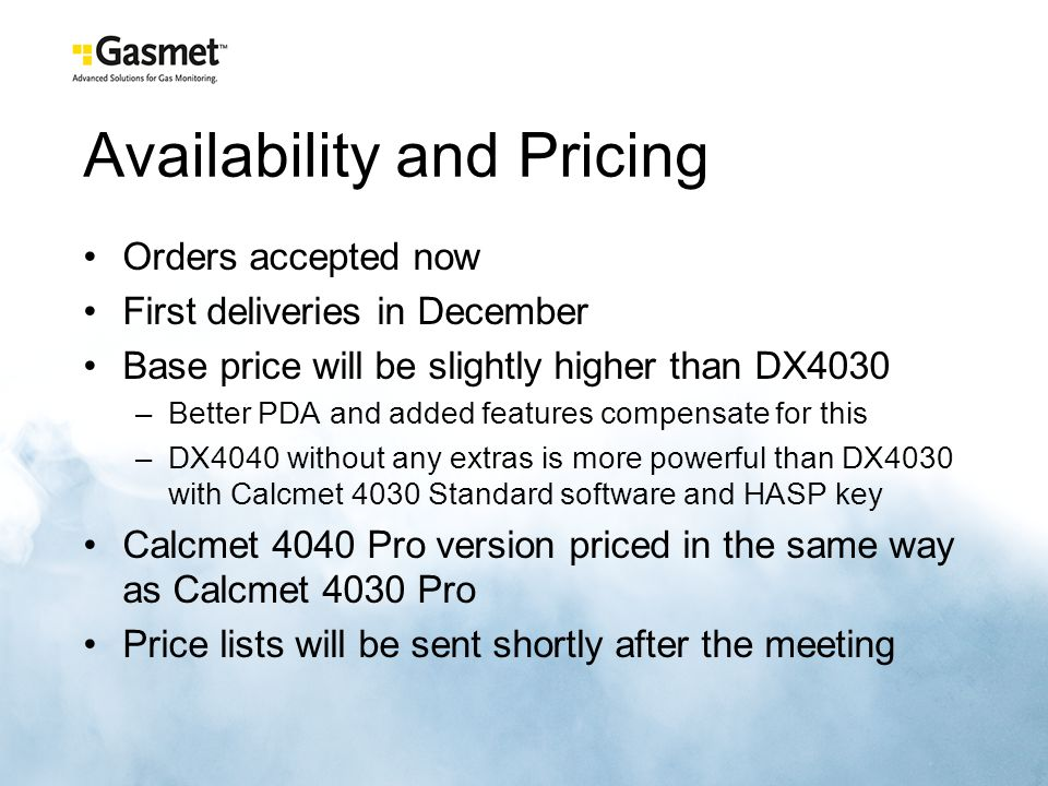 Availability and Pricing Orders accepted now First deliveries in December Base price will be slightly higher than DX4030 –Better PDA and added features compensate for this –DX4040 without any extras is more powerful than DX4030 with Calcmet 4030 Standard software and HASP key Calcmet 4040 Pro version priced in the same way as Calcmet 4030 Pro Price lists will be sent shortly after the meeting