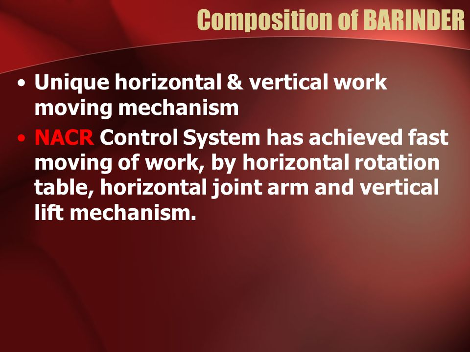 Composition of BARINDER Unique horizontal & vertical work moving mechanism NACR Control System has achieved fast moving of work, by horizontal rotatio