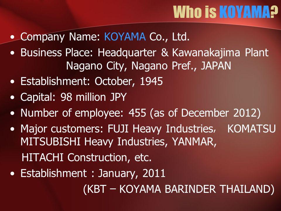 Who is KOYAMA? Company Name: KOYAMA Co., Ltd. Business Place: Headquarter & Kawanakajima Plant Nagano City, Nagano Pref., JAPAN Establishment: October