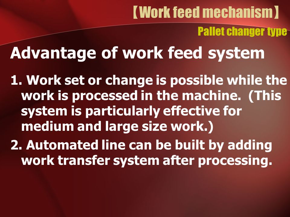 【 Work feed mechanism 】 Pallet changer type Advantage of work feed system 1. Work set or change is possible while the work is processed in the machine