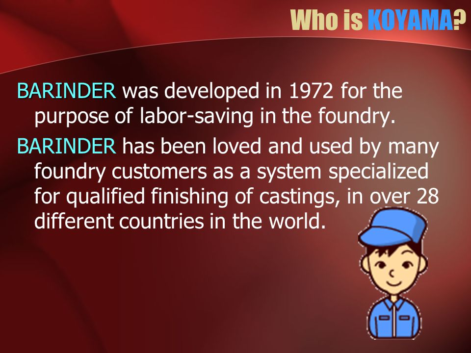 Who is KOYAMA? BARINDER BARINDER was developed in 1972 for the purpose of labor-saving in the foundry. BARINDER has been loved and used by many foundr
