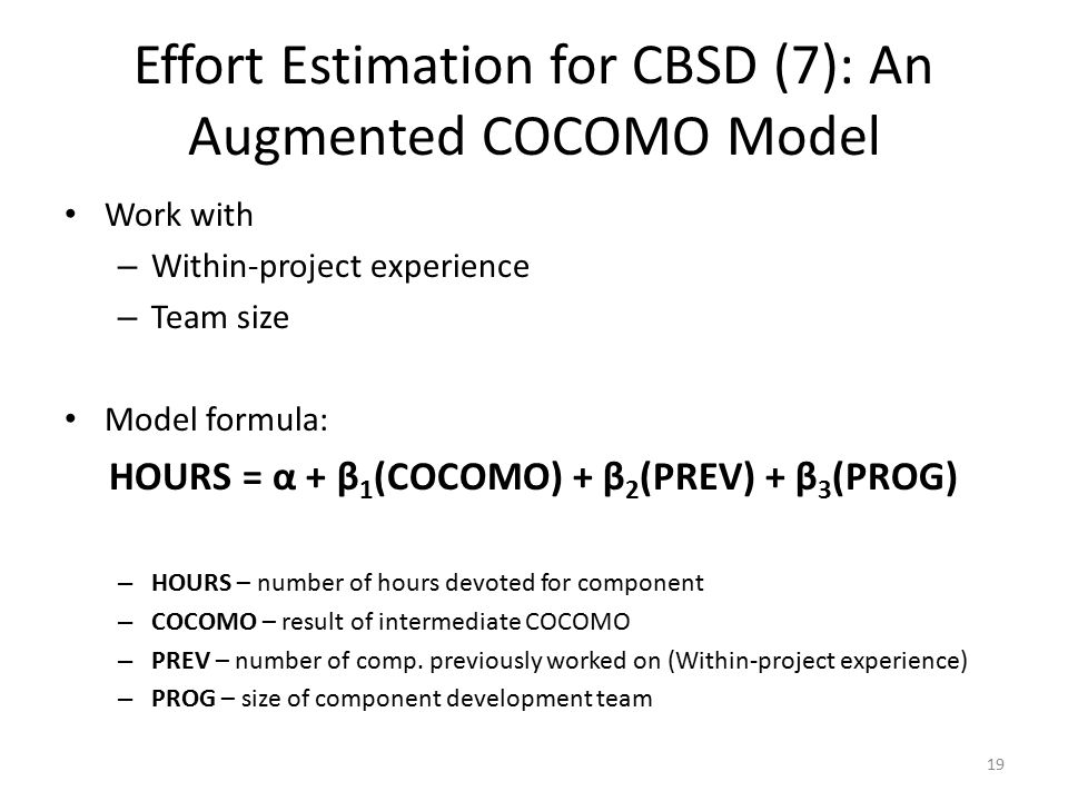 19 Effort Estimation for CBSD (7): An Augmented COCOMO Model Work with – Within-project experience – Team size Model formula: HOURS = α + β 1 (COCOMO) + β 2 (PREV) + β 3 (PROG) – HOURS – number of hours devoted for component – COCOMO – result of intermediate COCOMO – PREV – number of comp.