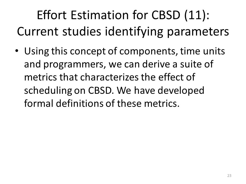 23 Effort Estimation for CBSD (11): Current studies identifying parameters Using this concept of components, time units and programmers, we can derive a suite of metrics that characterizes the effect of scheduling on CBSD.