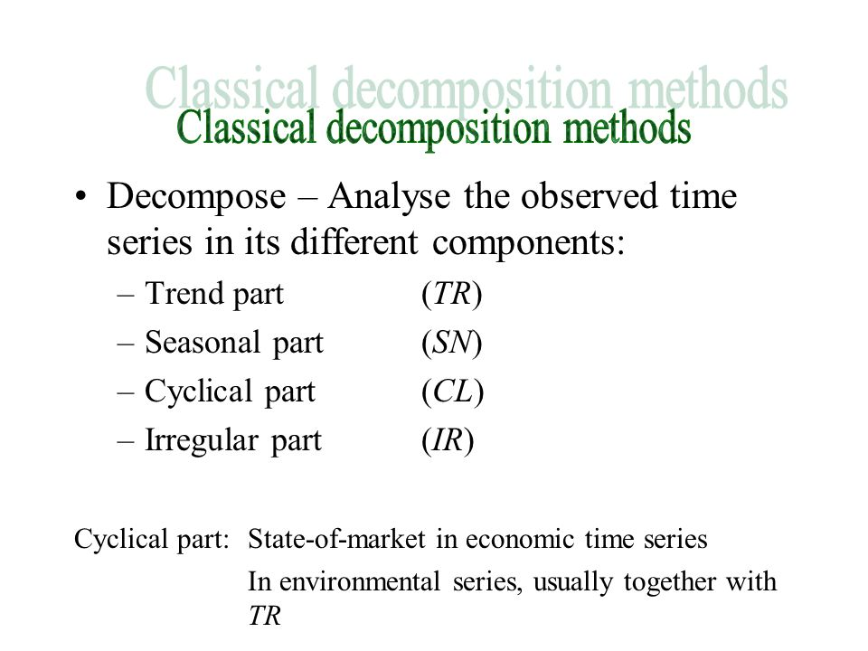 Decompose – Analyse the observed time series in its different components: –Trend part(TR) –Seasonal part(SN) –Cyclical part(CL) –Irregular part(IR) Cyclical part: State-of-market in economic time series In environmental series, usually together with TR