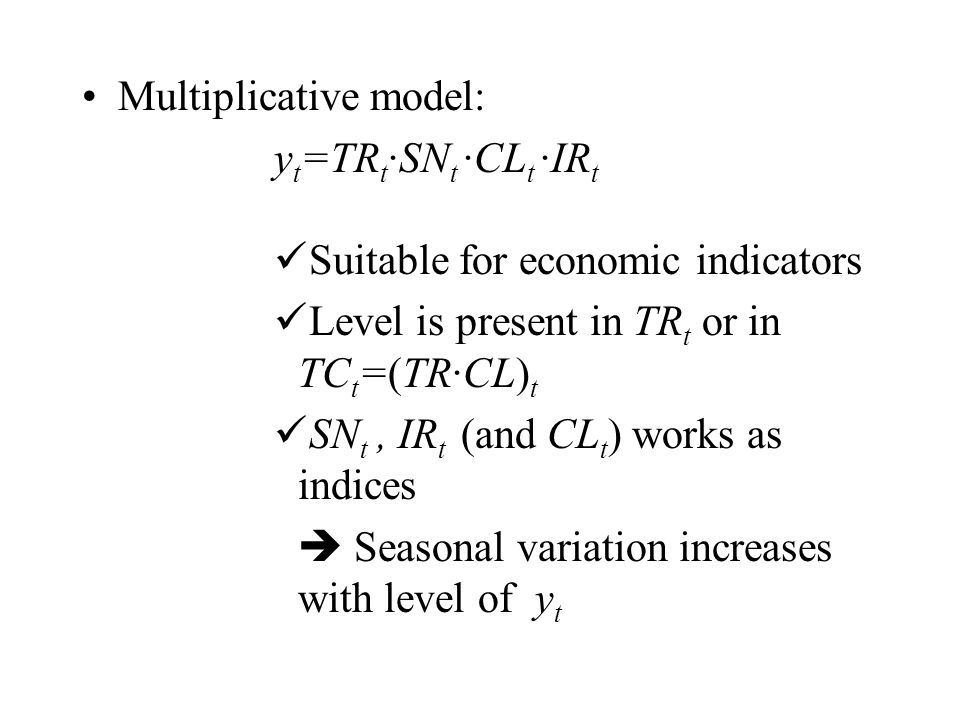 Multiplicative model: y t =TR t ·SN t ·CL t ·IR t Suitable for economic indicators Level is present in TR t or in TC t =(TR∙CL) t SN t, IR t (and CL t ) works as indices  Seasonal variation increases with level of y t