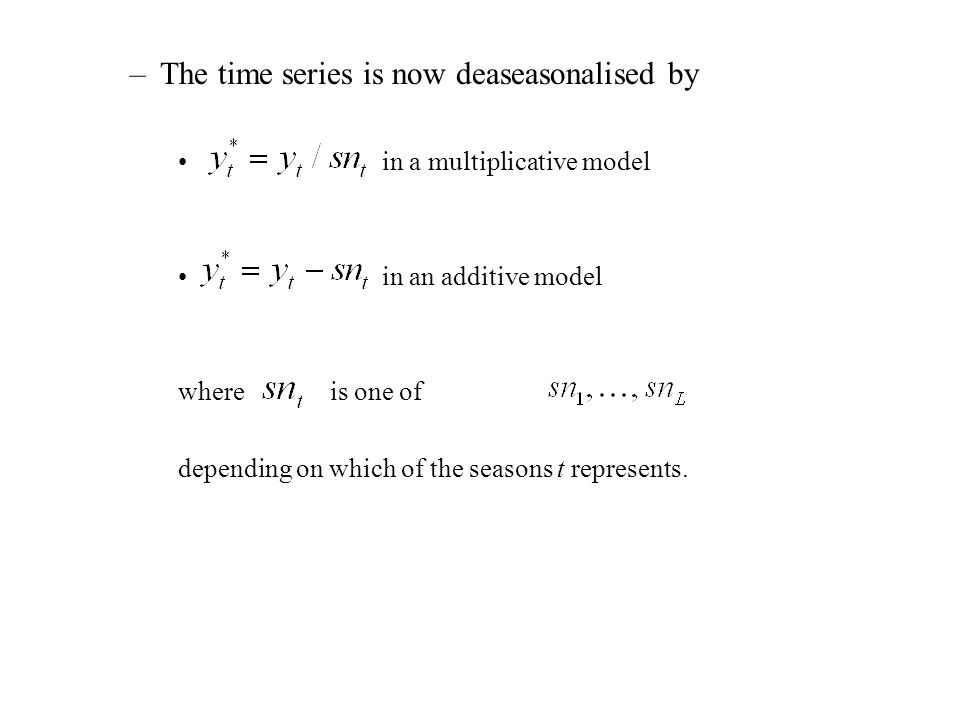 –The time series is now deaseasonalised by in a multiplicative model in an additive model where is one of depending on which of the seasons t represents.