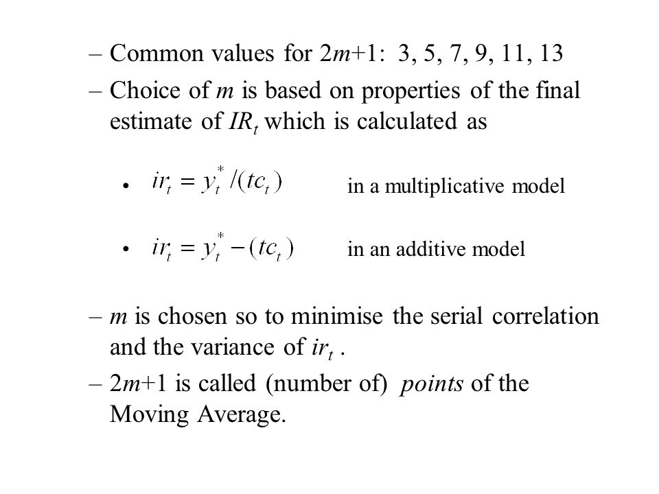 –Common values for 2m+1: 3, 5, 7, 9, 11, 13 –Choice of m is based on properties of the final estimate of IR t which is calculated as in a multiplicative model in an additive model –m is chosen so to minimise the serial correlation and the variance of ir t.