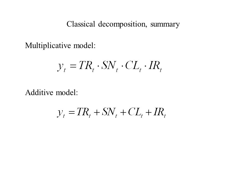 Classical decomposition, summary Multiplicative model: Additive model: