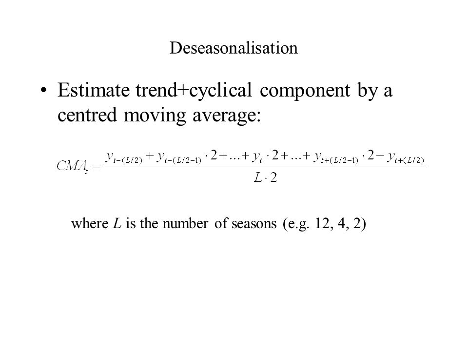 Deseasonalisation Estimate trend+cyclical component by a centred moving average: where L is the number of seasons (e.g.