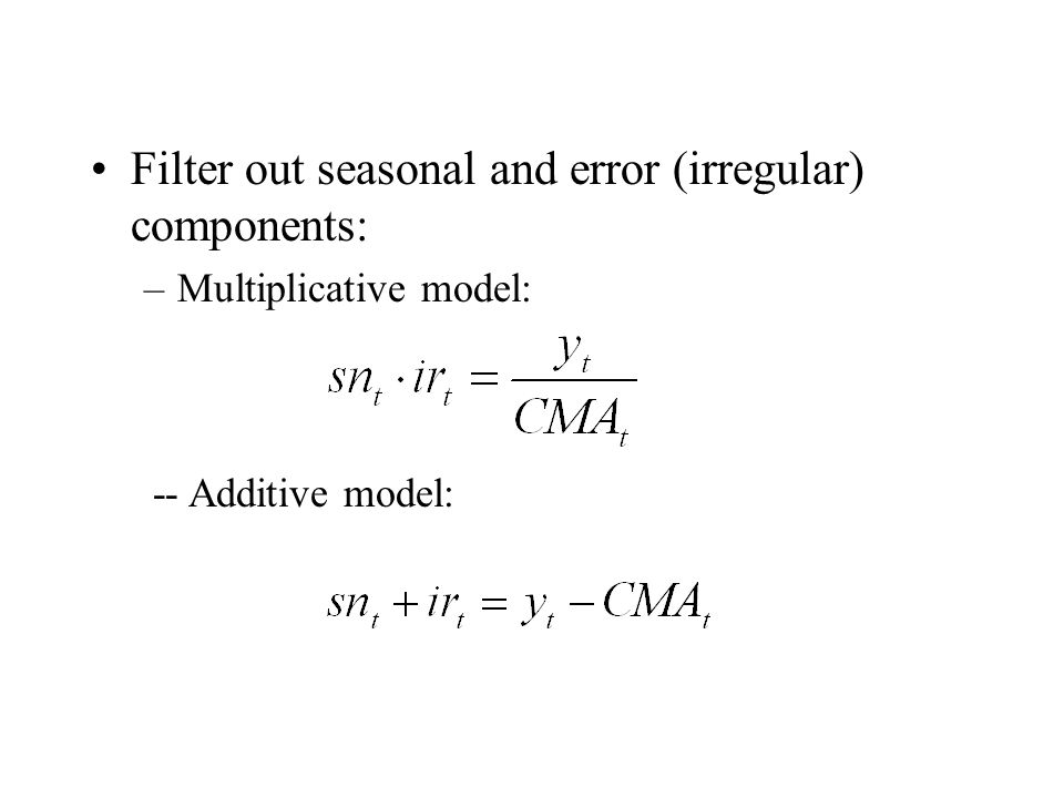 Filter out seasonal and error (irregular) components: –Multiplicative model: -- Additive model: