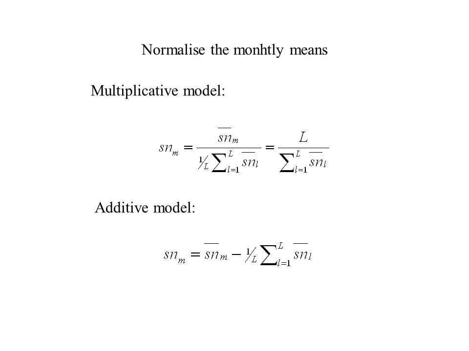 Normalise the monhtly means Multiplicative model: Additive model: